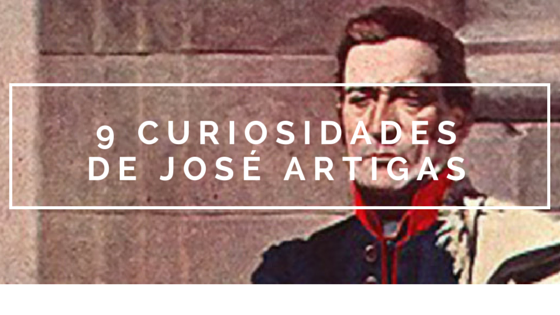 9 curiosidades sobre la vida de José Artigas
